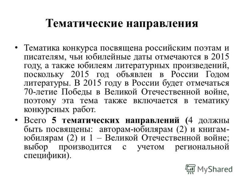 Тематические направления Тематика конкурса посвящена российским поэтам и писателям, чьи юбилейные даты отмечаются в 2015 году, а также юбилеям литературных произведений, поскольку 2015 год объявлен в России Годом литературы. В 2015 году в России буде