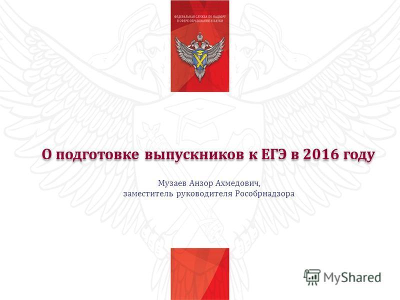 О подготовке выпускников к ЕГЭ в 2016 году Музаев Анзор Ахмедович, заместитель руководителя Рособрнадзора