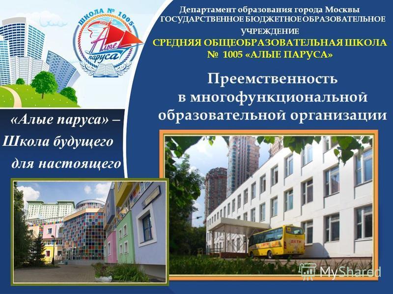 Департамент образования города Москвы ГОСУДАРСТВЕННОЕ БЮДЖЕТНОЕ ОБРАЗОВАТЕЛЬНОЕ УЧРЕЖДЕНИЕ СРЕДНЯЯ ОБЩЕОБРАЗОВАТЕЛЬНАЯ ШКОЛА 1005 «АЛЫЕ ПАРУСА» «Алые паруса» – Школа будущего для настоящего