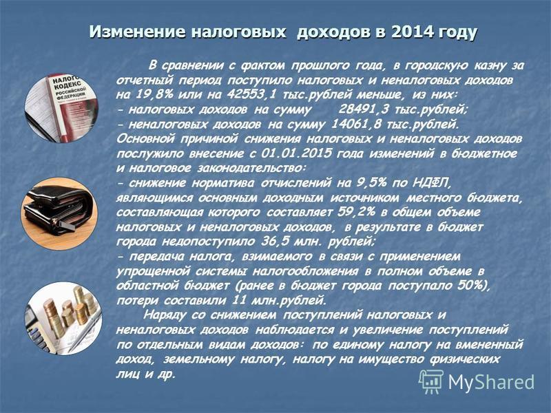 Изменение налоговых доходов в 2014 году В сравнении с фактом прошлого года, в городскую казну за отчетный период поступило налоговых и неналоговых доходов на 19,8% или на 42553,1 тыс.рублей меньше, из них: - налоговых доходов на сумму 28491,3 тыс.руб