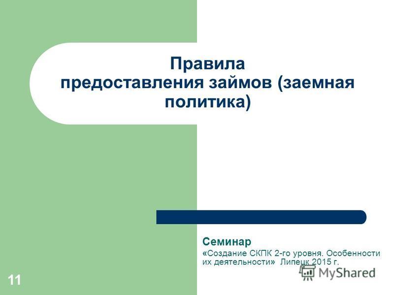 11 Правила предоставления займов (заемная политика) Семинар «Создание СКПК 2-го уровня. Особенности их деятельности» Липецк 2015 г.