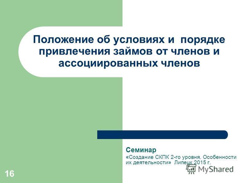 16 Положение об условиях и порядке привлечения займов от членов и ассоциированных членов Семинар «Создание СКПК 2-го уровня. Особенности их деятельности» Липецк 2015 г.