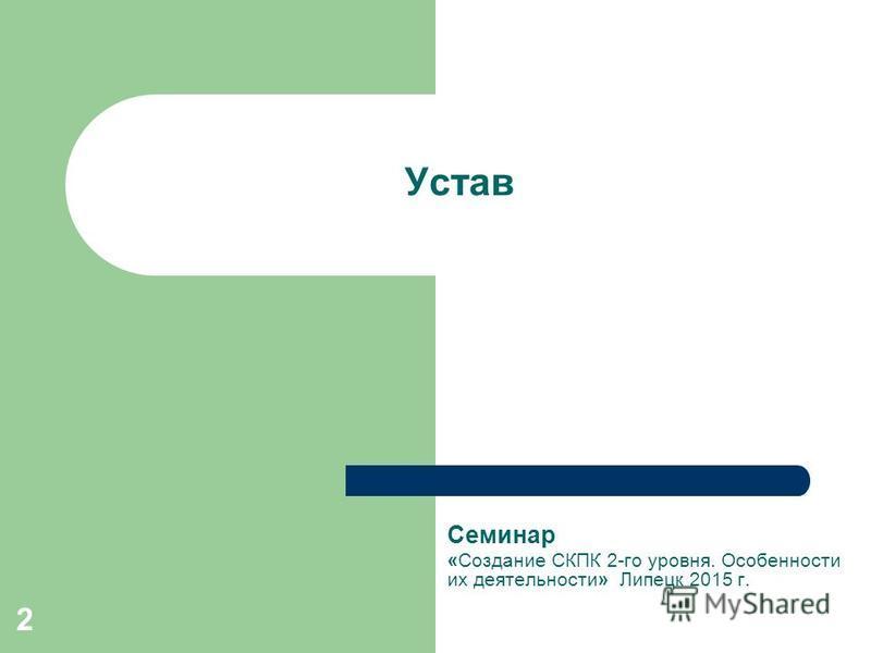 2 Устав Семинар «Создание СКПК 2-го уровня. Особенности их деятельности» Липецк 2015 г.