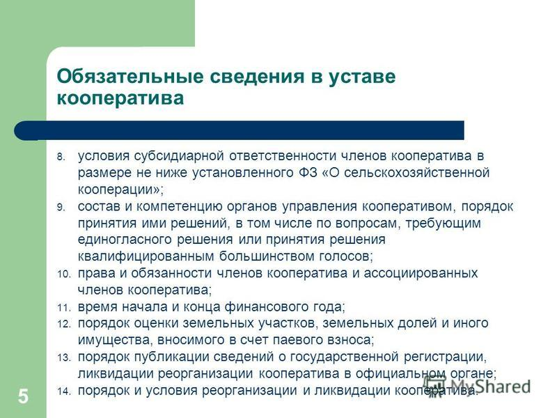 Обязательные сведения в уставе кооператива 8. условия субсидиарной ответственности членов кооператива в размере не ниже установленного ФЗ «О сельскохозяйственной кооперации»; 9. состав и компетенцию органов управления кооперативом, порядок принятия и