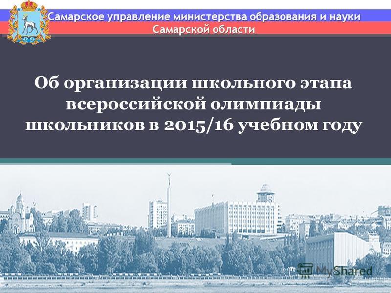 Об организации школьного этапа всероссийской олимпиады школьников в 2015/16 учебном году Самарское управление министерства образования и науки Самарской области