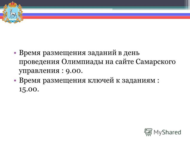 Время размещения заданий в день проведения Олимпиады на сайте Самарского управления : 9.00. Время размещения ключей к заданиям : 15.00.
