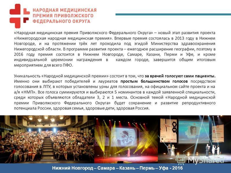«Народная медицинская премия Приволжского Федерального Округа» – новый этап развития проекта «Нижегородская народная медицинская премия». Впервые премия состоялась в 2013 году в Нижнем Новгороде, и на протяжении трёх лет проходила под эгидой Министер