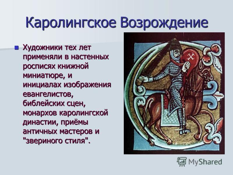 Каролингское Возрождение Художники тех лет применяли в настенных росписях книжной миниатюре, и инициалах изображения евангелистов, библейских сцен, монархов каролингской династии, приёмы античных мастеров и