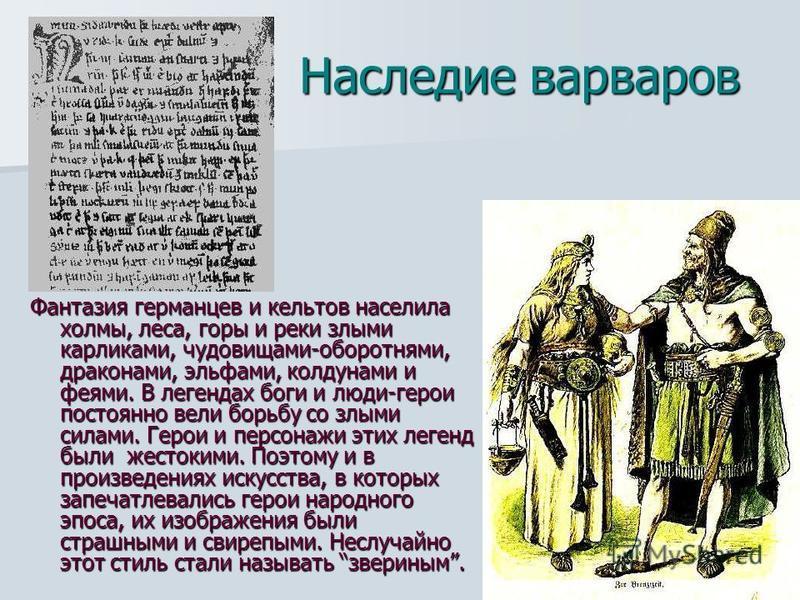 Наследие варваров Фантазия германцев и кельтов населила холмы, леса, горы и реки злыми карликами, чудовищами-оборотнями, драконами, эльфами, колдунами и феями. В легендах боги и люди-герои постоянно вели борьбу со злыми силами. Герои и персонажи этих