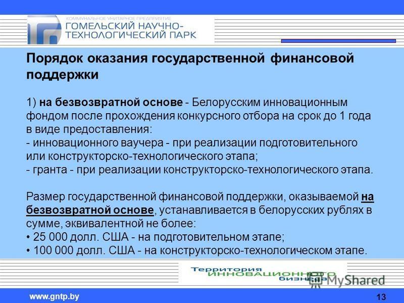 www.gntp.by Порядок оказания государственной финансовой поддержки 1) на безвозвратной основе - Белорусским инновационным фондом после прохождения конкурсного отбора на срок до 1 года в виде предоставления: - инновационного ваучера - при реализации по