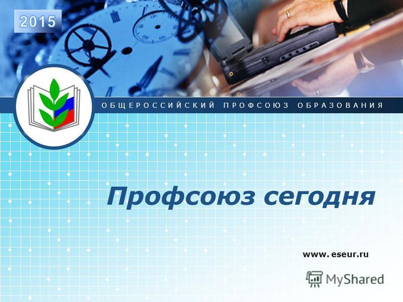 LOGO Профсоюз сегодня www. eseur.ru ОБЩЕРОССИЙСКИЙ ПРОФСОЮЗ ОБРАЗОВАНИЯ