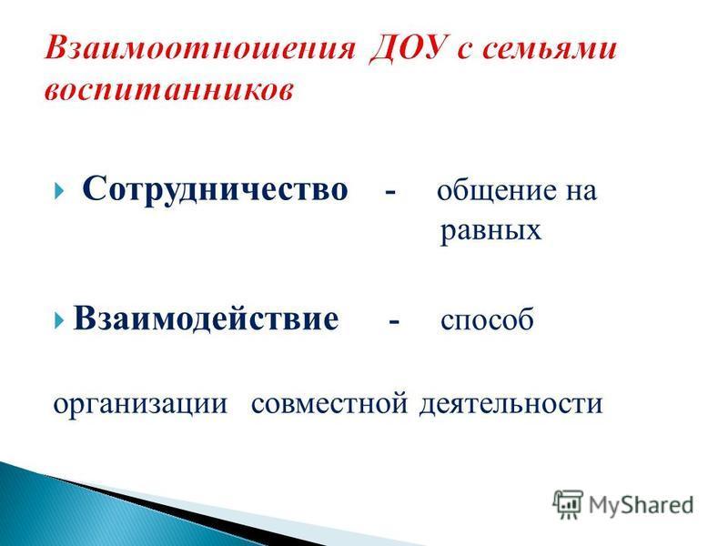 Сотрудничество - общение на равных Взаимодействие - способ организации совместной деятельности