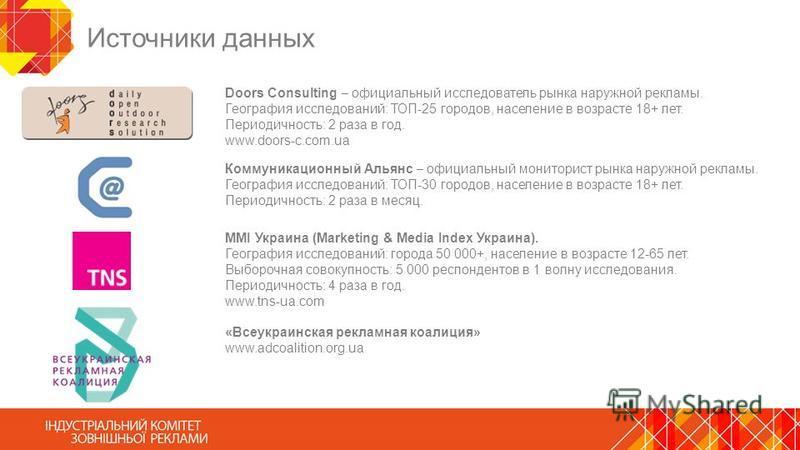 Источники данных Doors Consulting официальный исследователь рынка наружной рекламы. География исследований: ТОП-25 городов, население в возрасте 18+ лет. Периодичность: 2 раза в год. www.doors-c.com.ua MMI Украина (Marketing & Media Index Украина). Г