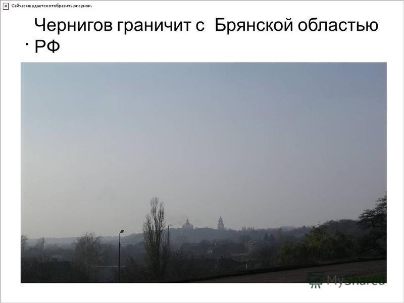 . Чернигов граничит с Брянской областью РФ