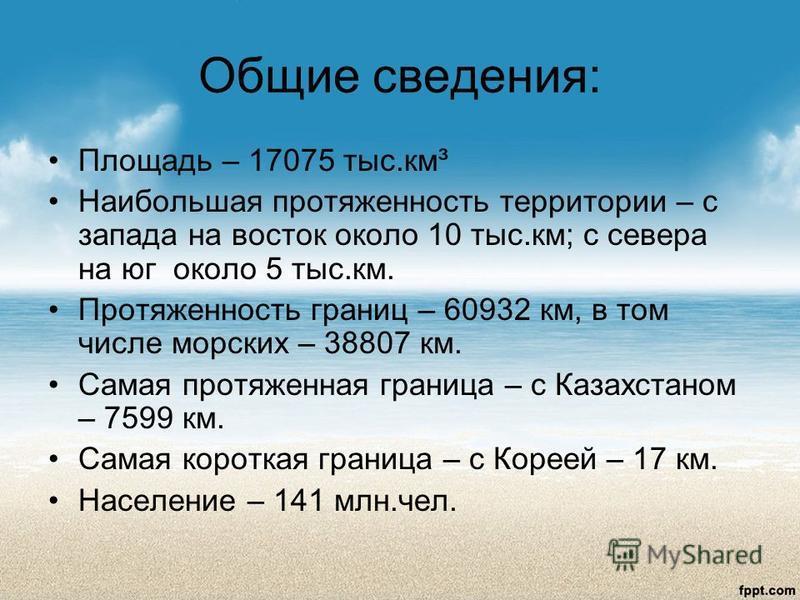 Общие сведения: Площадь – 17075 тыс.км³ Наибольшая протяженность территории – с запада на восток около 10 тыс.км; с севера на юг около 5 тыс.км. Протяженность границ – 60932 км, в том числе морских – 38807 км. Самая протяженная граница – с Казахстано