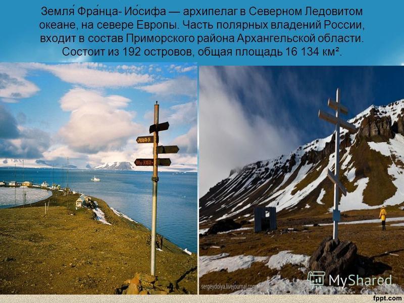 Земля́ Фра́нца- Ио́сифа архипелаг в Северном Ледовитом океане, на севере Европы. Часть полярных владений России, входит в состав Приморского района Архангельской области. Состоит из 192 островов, общая площадь 16 134 км².