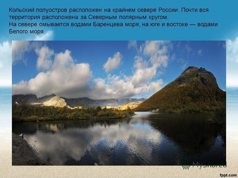 Кольский полуостров расположен на крайнем севере России. Почти вся территория расположена за Северным полярным кругом. На севере омывается водами Баренцева моря, на юге и востоке водами Белого моря