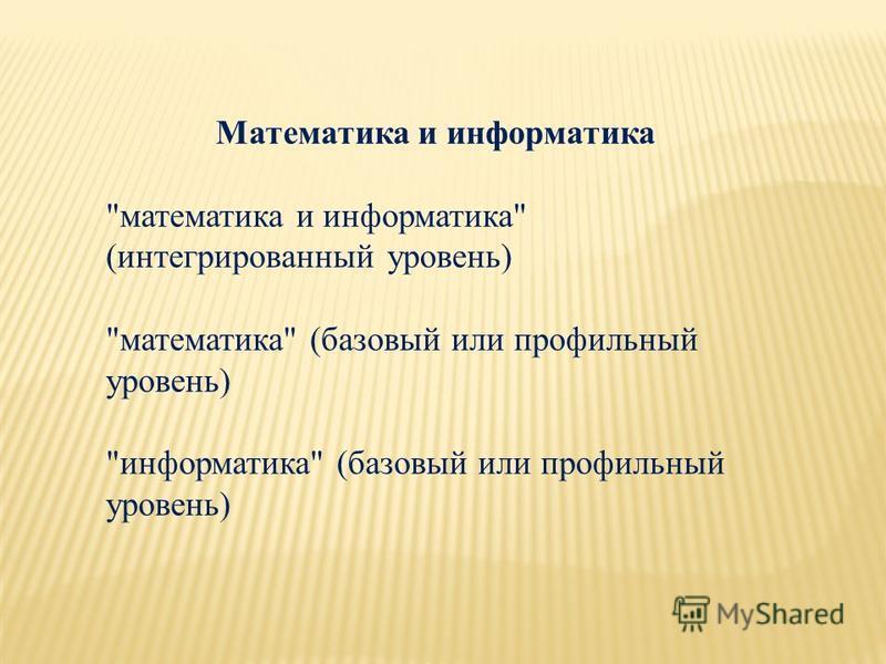 Математика и информатика математика и информатика (интегрированный уровень) математика (базовый или профильный уровень) информатика (базовый или профильный уровень)