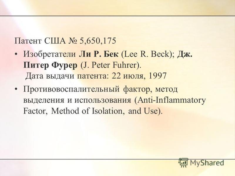 Патент США 5,650,175 Изобретатели Ли Р. Бек (Lee R. Beck); Дж. Питер Фурер (J. Peter Fuhrer). Дата выдачи патента: 22 июля, 1997 Противовоспалительный фактор, метод выделения и использования (Anti-Inflammatory Factor, Method of Isolation, and Use).