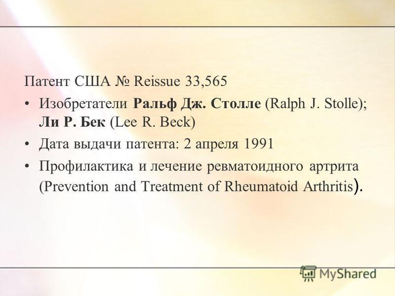 Патент США Reissue 33,565 Изобретатели Ральф Дж. Столле (Ralph J. Stolle); Ли Р. Бек (Lee R. Beck) Дата выдачи патента: 2 апреля 1991 Профилактика и лечение ревматоидного артрита (Prevention and Treatment of Rheumatoid Arthritis ).