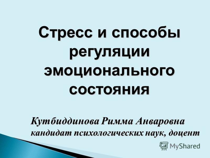 Стресс и способы регуляции эмоционального состояния Кутбиддинова Римма Анваровна кандидат психологических наук, доцент