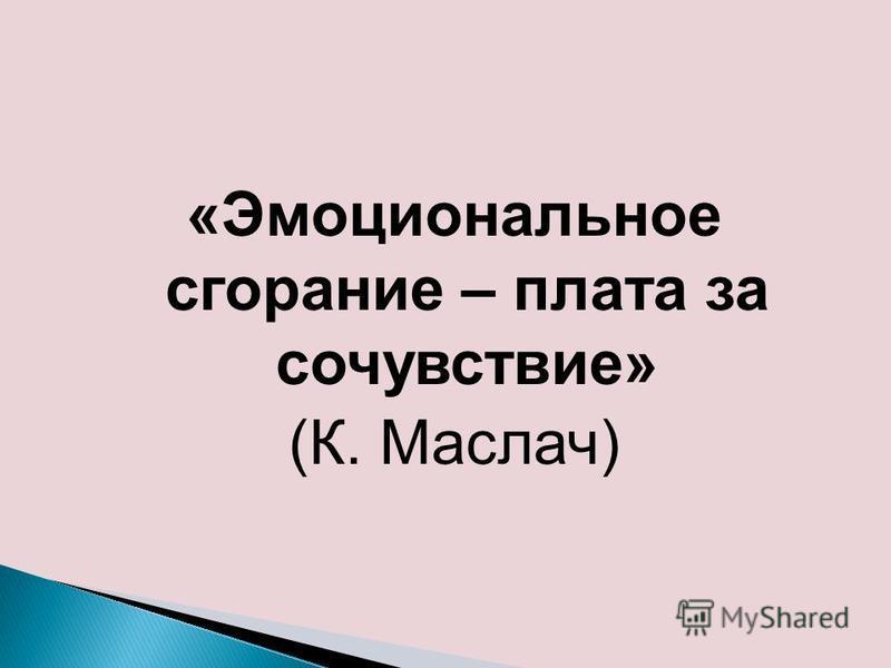 «Эмоциональное сгорание – плата за сочувствие» (К. Маслач)