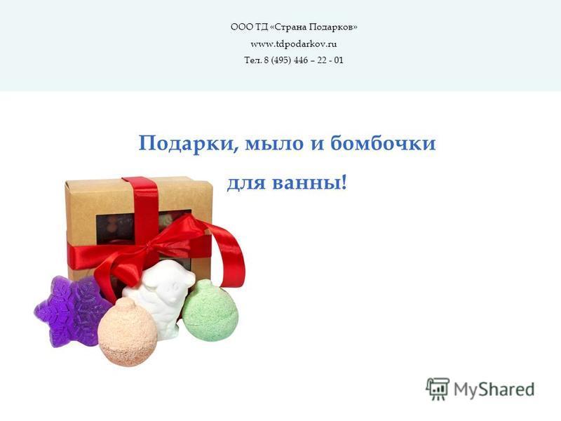 ООО ТД «Страна Подарков» www.tdpodarkov.ru Тел. 8 (495) 446 – 22 - 01 Подарки, мыло и бомбочки для ванны!