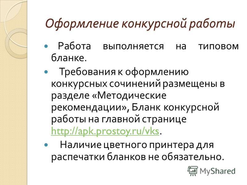 Оформление конкурсной работы Работа выполняется на типовом бланке. Требования к оформлению конкурсных сочинений размещены в разделе « Методические рекомендации », Бланк конкурсной работы на главной странице http://apk.prostoy.ru/vks. http://apk.prost