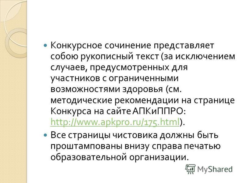 Конкурсное сочинение представляет собою рукописный текст ( за исключением случаев, предусмотренных для участников с ограниченными возможностями здоровья ( см. методические рекомендации на странице Конкурса на сайте АПКиППРО : http://www.apkpro.ru/175