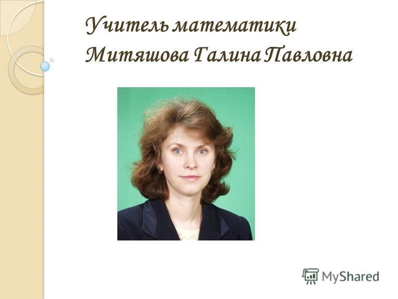 Учитель математики Митяшова Галина Павловна