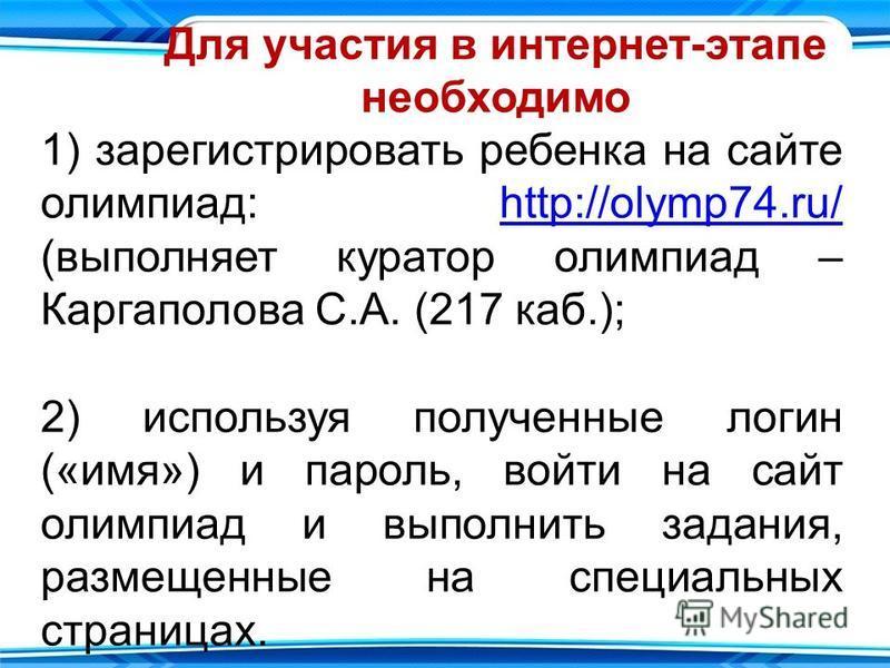 Для участия в интернет-этапе необходимо 1) зарегистрировать ребенка на сайте олимпиад: http://olymp74.ru/ (выполняет куратор олимпиад – Каргаполова С.А. (217 каб.);http://olymp74.ru/ 2) используя полученные логин («имя») и пароль, войти на сайт олимп