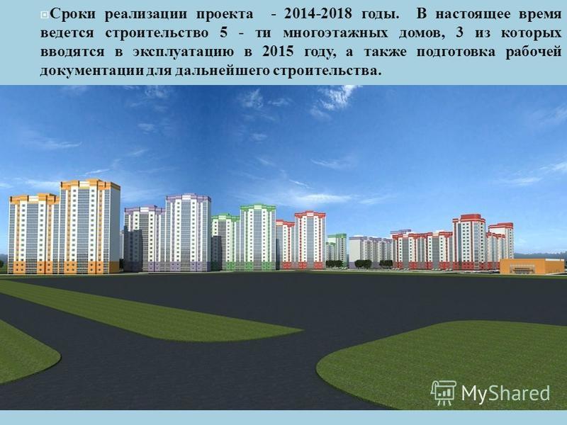 Сроки реализации проекта - 2014-2018 годы. В настоящее время ведется строительство 5 - ти многоэтажных домов, 3 из которых вводятся в эксплуатацию в 2015 году, а также подготовка рабочей документации для дальнейшего строительства.