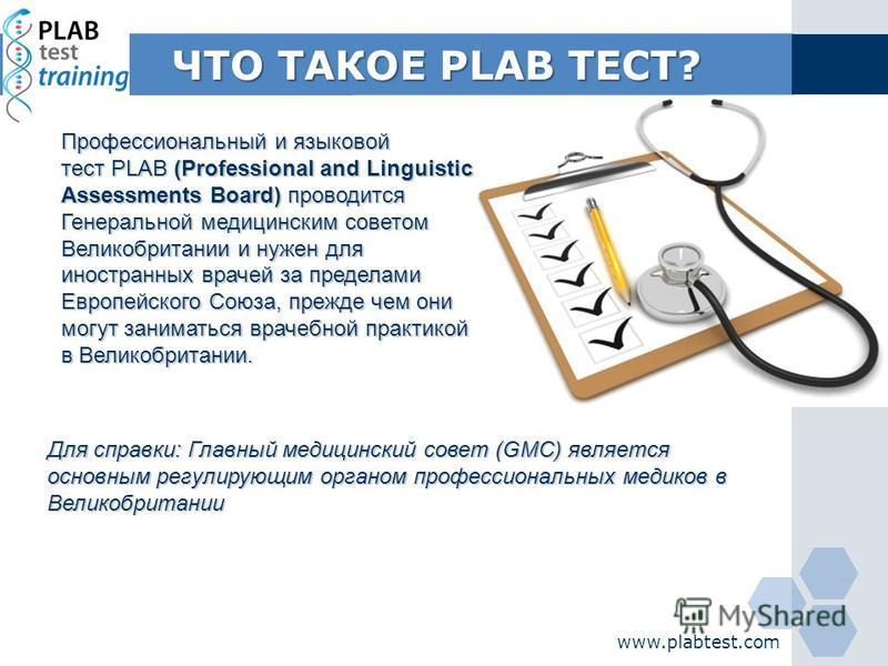 ЧТО ТАКОЕ PLAB ТЕСТ? www.plabtest.com Профессиональный и языковой тест PLAB (Professional and Linguistic Assessments Board) проводится Генеральной медицинским советом Великобритании и нужен для иностранных врачей за пределами Европейского Союза, преж