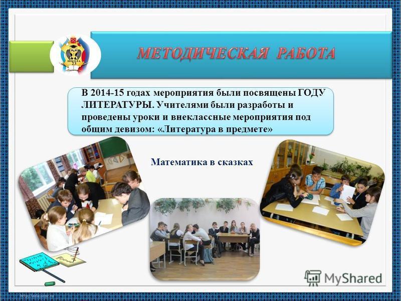 В 2014-15 годах мероприятия были посвящены ГОДУ ЛИТЕРАТУРЫ. Учителями были разработы и проведены уроки и внеклассные мероприятия под общим девизом: «Литература в предмете» Математика в сказках