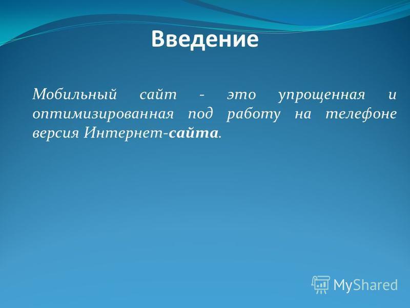Мобильный сайт - это упрощенная и оптимизированная под работу на телефоне версия Интернет-сайта. Введение
