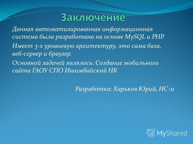 Данная автоматизированная информационная система была разработана на основе MySQL и PHP. Имеет 3-х уровневую архитектуру, это сама база, веб-сервер и браузер. Основной задачей являлось: Создание мобильного сайта ГАОУ СПО Ишимбайский НК Разработка: Ха