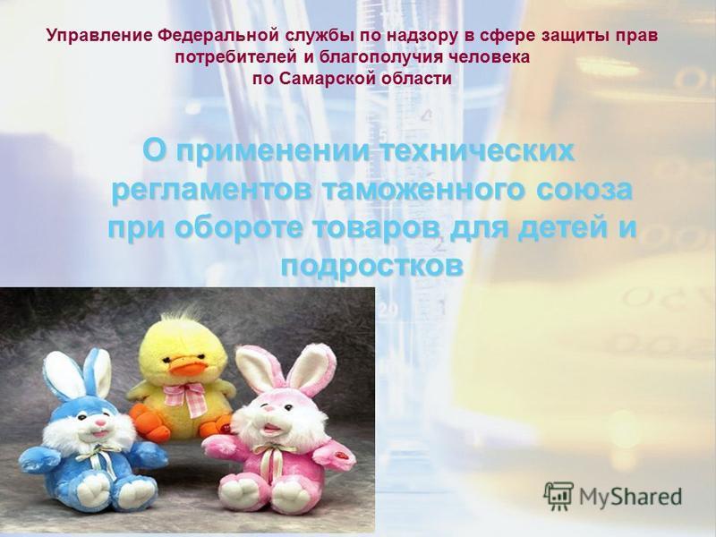 Управление Федеральной службы по надзору в сфере защиты прав потребителей и благополучия человека по Самарской области О применении технических регламентов таможенного союза при обороте товаров для детей и подростков