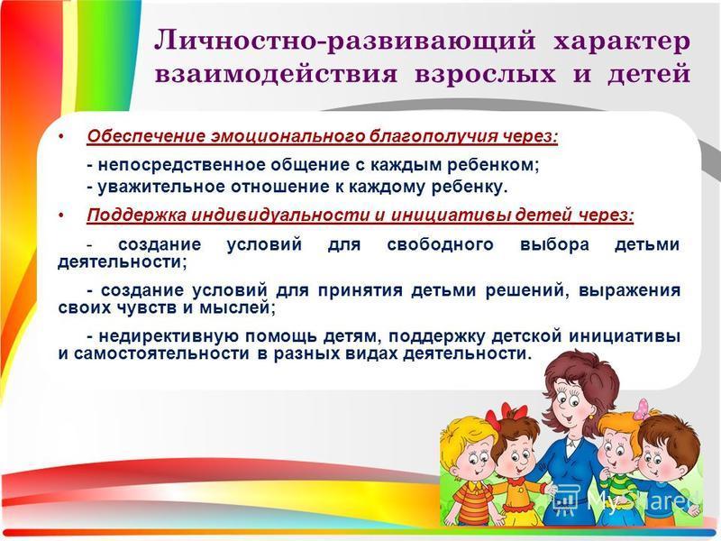 Личностно-развивающий характер взаимодействия взрослых и детей Обеспечение эмоционального благополучия через: - непосредственное общение с каждым ребенком; - уважительное отношение к каждому ребенку. Поддержка индивидуальности и инициативы детей чере