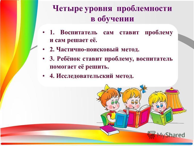 Четыре уровня проблемности в обучении 1. Воспитатель сам ставит проблему и сам решает её. 2. Частично-поисковый метод. 3. Ребёнок ставит проблему, воспитатель помогает её решить. 4. Исследовательский метод.