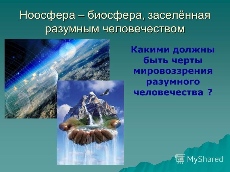 Ноосфера – биосфера, заселённая разумным человечеством Какими должны быть черты мировоззрения разумного человечества ?