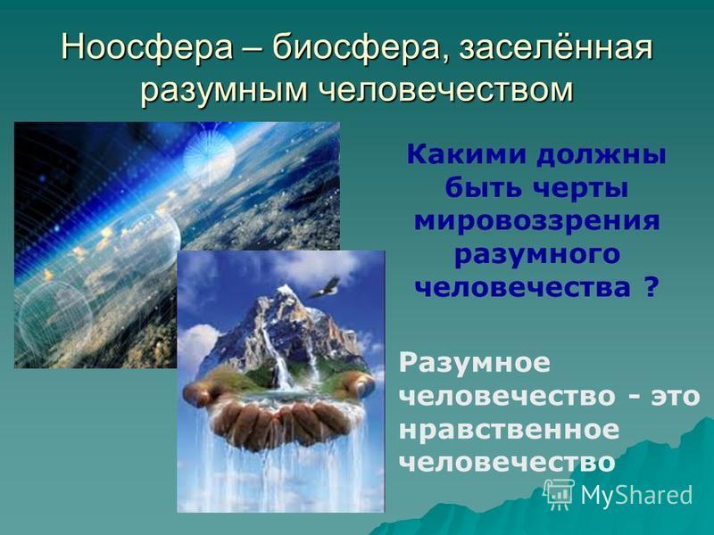 Ноосфера – биосфера, заселённая разумным человечеством Какими должны быть черты мировоззрения разумного человечества ? Разумное человечество - это нравственное человечество