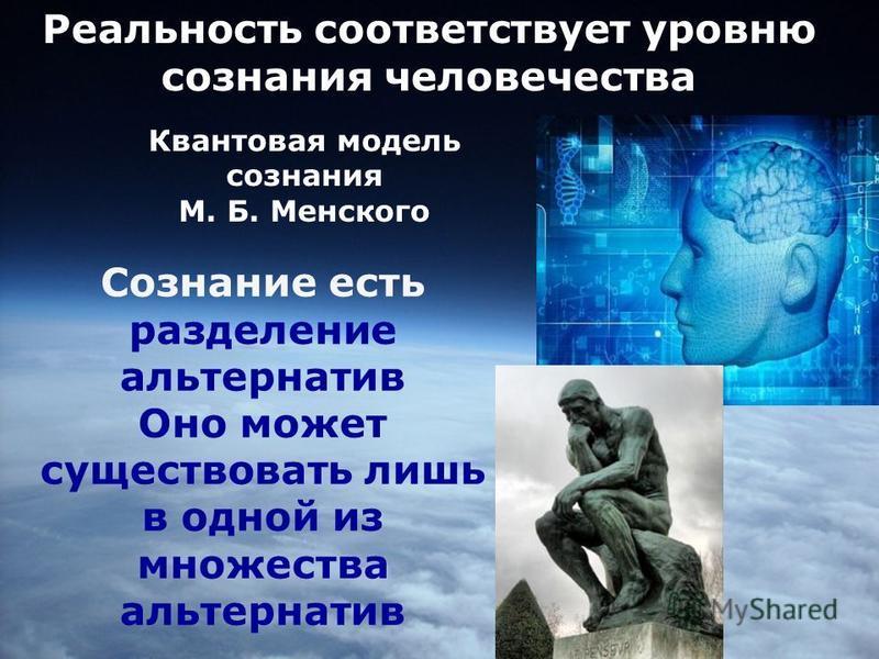 Реальность соответствует уровню сознания человечества Квантовая модель сознания М. Б. Менского Сознание есть разделение альтернатив Оно может существовать лишь в одной из множества альтернатив