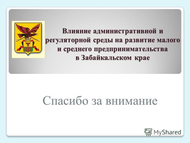 Влияние административной и регуляторной среды на развитие малого и среднего предпринимательства в Забайкальском крае Спасибо за внимание