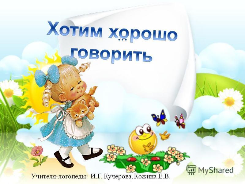 … Учителя-логопеды: И.Г. Кучерова, Кожина Е.В.