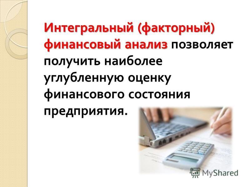Интегральный ( факторный ) финансовый анализ Интегральный ( факторный ) финансовый анализ позволяет получить наиболее углубленную оценку финансового состояния предприятия.