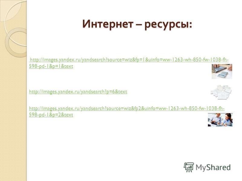 Интернет – ресурсы : http://images.yandex.ru/yandsearch?source=wiz&fp=1&uinfo=ww-1263-wh-850-fw-1038-fh- 598-pd-1&p=1&text http://images.yandex.ru/yandsearch?p=6&text http://images.yandex.ru/yandsearch?source=wiz&fp2&uinfo=ww-1263-wh-850-fw-1038-fh-