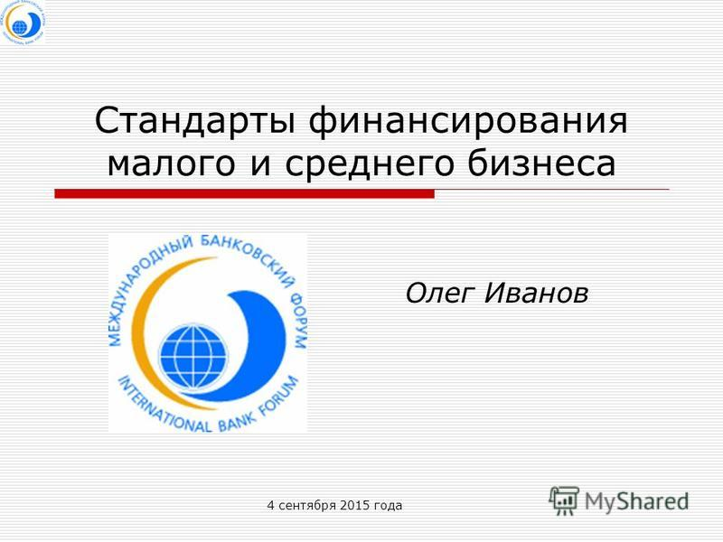 4 сентября 2015 года Стандарты финансирования малого и среднего бизнеса Олег Иванов