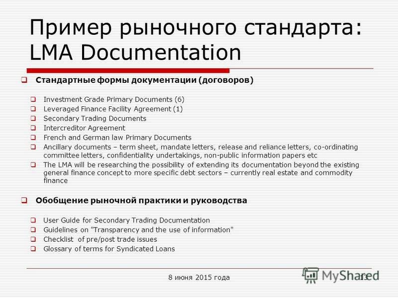 Пример рыночного стандарта: LMA Documentation Стандартные формы документации (договоров) Investment Grade Primary Documents (6) Leveraged Finance Facility Agreement (1) Secondary Trading Documents Intercreditor Agreement French and German law Primary