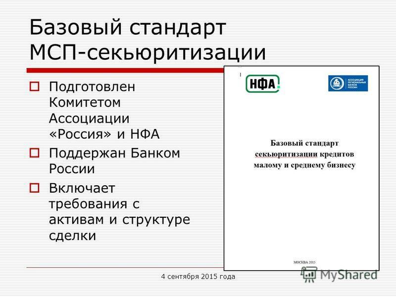 Базовый стандарт МСП-секьюритизации Подготовлен Комитетом Ассоциации «Россия» и НФА Поддержан Банком России Включает требования с активам и структуре сделки 4 сентября 2015 года