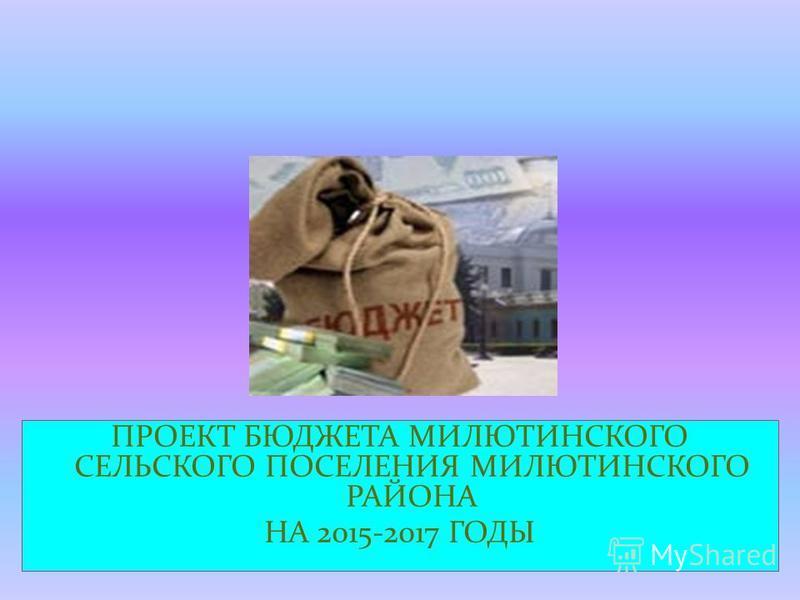 ПРОЕКТ БЮДЖЕТА МИЛЮТИНСКОГО СЕЛЬСКОГО ПОСЕЛЕНИЯ МИЛЮТИНСКОГО РАЙОНА НА 2015-2017 ГОДЫ